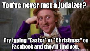 Neo-Judaizers are quite vocal in their opposition to Christmas and Easter.